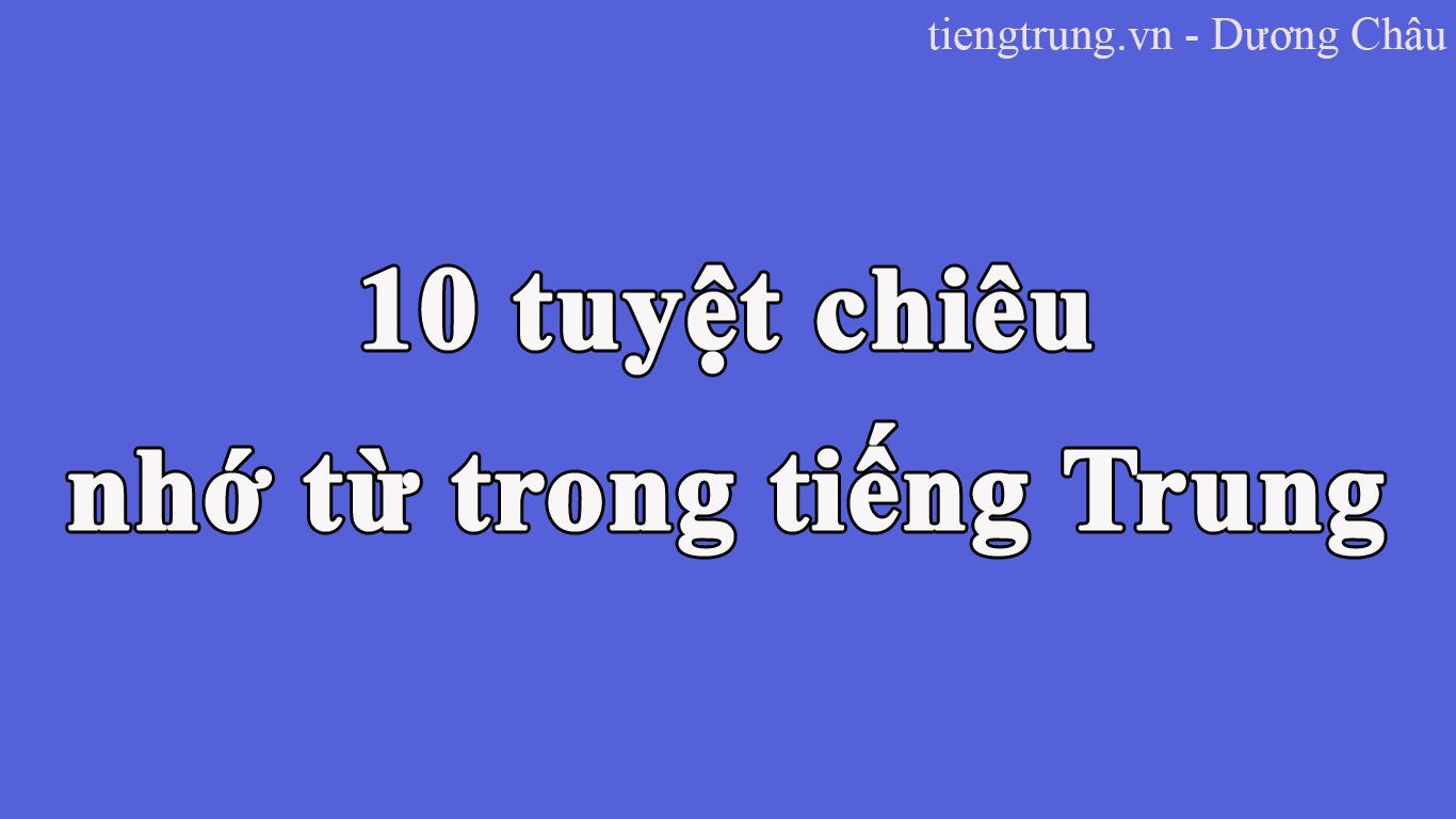 10 TUYỆT CHIÊU NHỚ TỪ TIẾNG TRUNG